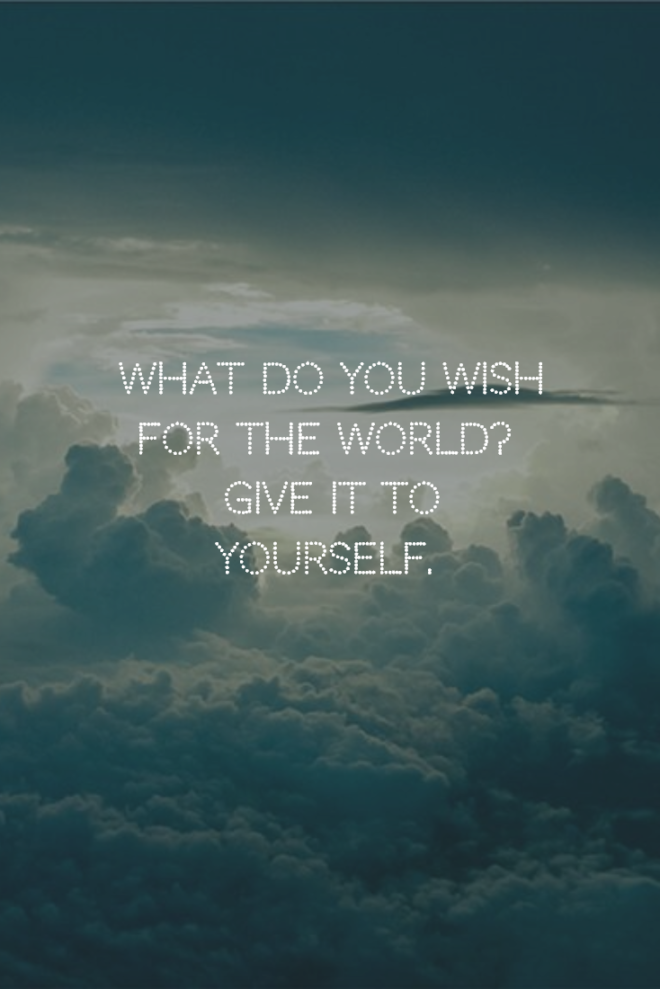 What do you wish for the world? Give it to yourself.